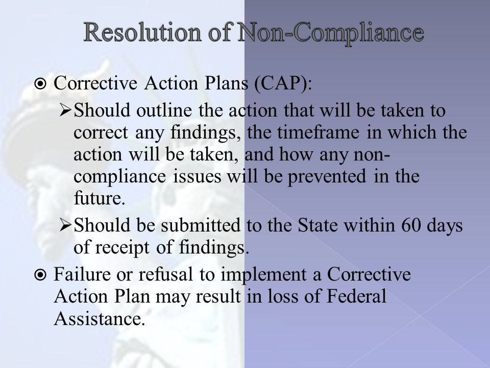  Corrective Action Plans (CAP):  Should outline the action that will be taken to correct any findings, the timeframe in which the action will be taken, and how any non- compliance issues will be prevented in the future.