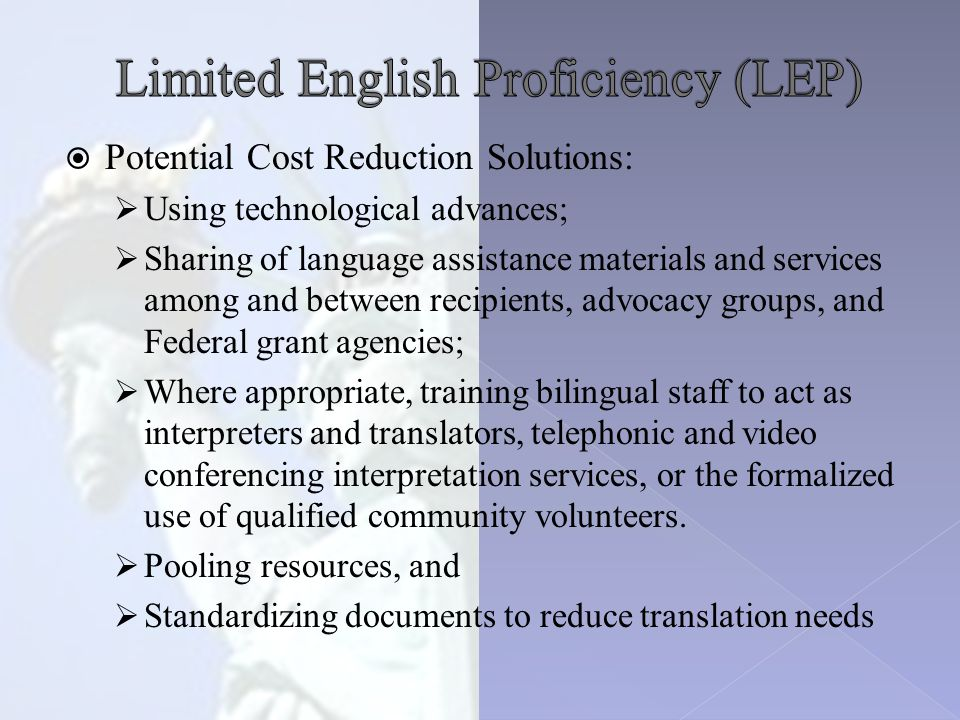  Potential Cost Reduction Solutions:  Using technological advances;  Sharing of language assistance materials and services among and between recipients, advocacy groups, and Federal grant agencies;  Where appropriate, training bilingual staff to act as interpreters and translators, telephonic and video conferencing interpretation services, or the formalized use of qualified community volunteers.