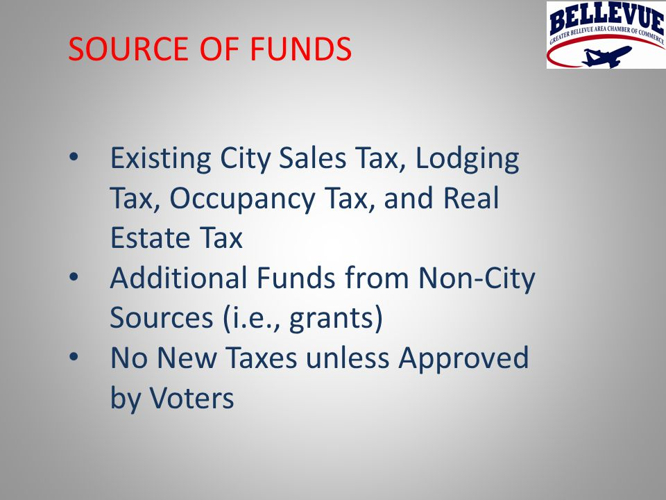 SOURCE OF FUNDS Existing City Sales Tax, Lodging Tax, Occupancy Tax, and Real Estate Tax Additional Funds from Non-City Sources (i.e., grants) No New Taxes unless Approved by Voters
