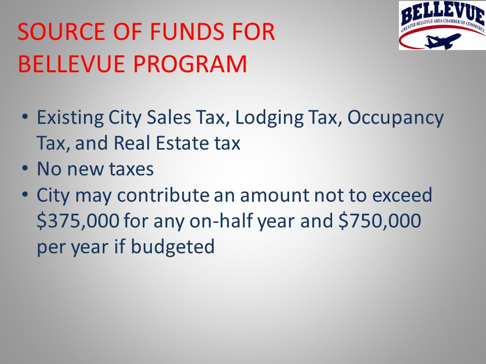 SOURCE OF FUNDS FOR BELLEVUE PROGRAM Existing City Sales Tax, Lodging Tax, Occupancy Tax, and Real Estate tax No new taxes City may contribute an amount not to exceed $375,000 for any on-half year and $750,000 per year if budgeted