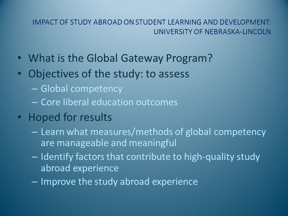 IMPACT OF STUDY ABROAD ON STUDENT LEARNING AND DEVELOPMENT: UNIVERSITY OF NEBRASKA-LINCOLN Use of pre- and post (before and after) tests Two separate instruments used: both inexpensive ($5-$10 per student)