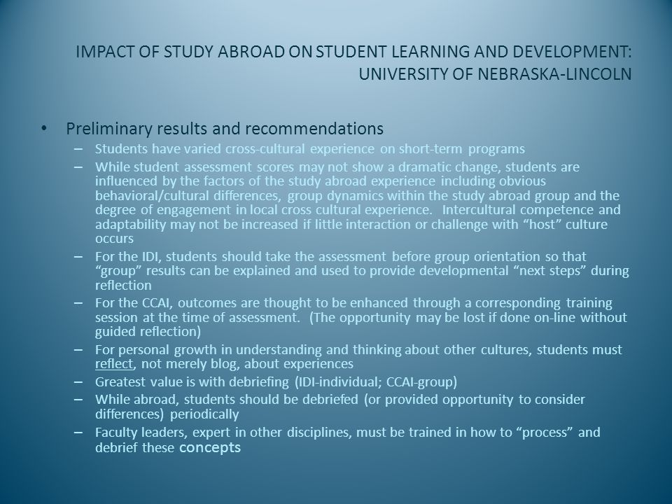 IMPACT OF STUDY ABROAD ON STUDENT LEARNING AND DEVELOPMENT: UNIVERSITY OF NEBRASKA-LINCOLN Preliminary results and recommendations – Students have varied cross-cultural experience on short-term programs – While student assessment scores may not show a dramatic change, students are influenced by the factors of the study abroad experience including obvious behavioral/cultural differences, group dynamics within the study abroad group and the degree of engagement in local cross cultural experience.
