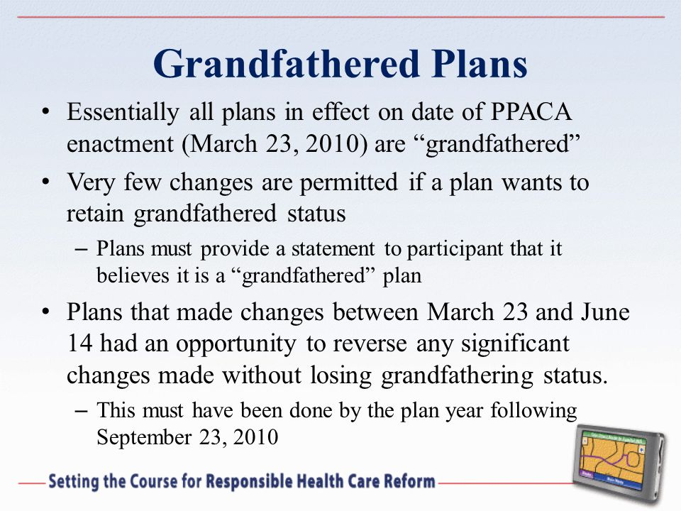 Grandfathered Plans Essentially all plans in effect on date of PPACA enactment (March 23, 2010) are grandfathered Very few changes are permitted if a plan wants to retain grandfathered status – Plans must provide a statement to participant that it believes it is a grandfathered plan Plans that made changes between March 23 and June 14 had an opportunity to reverse any significant changes made without losing grandfathering status.