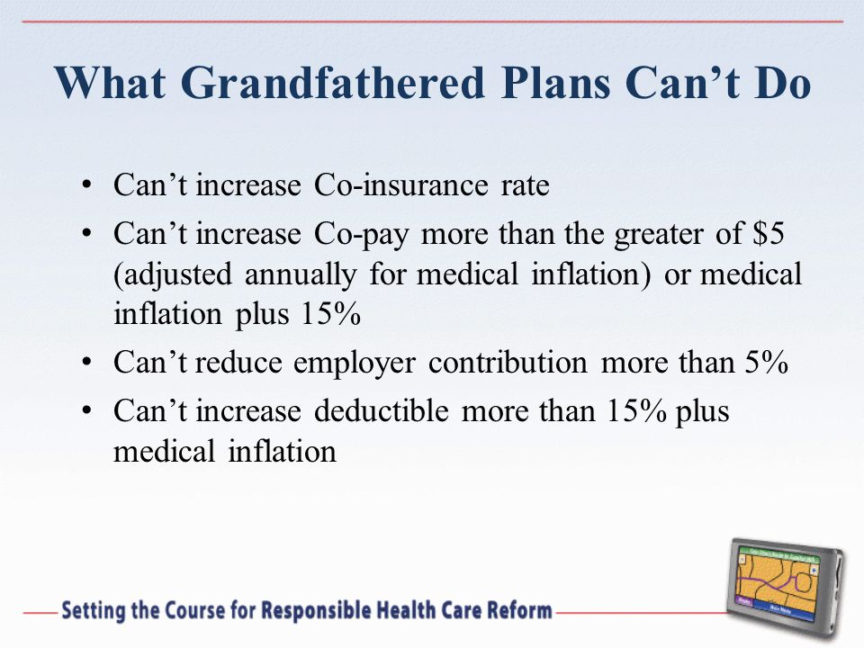 What Grandfathered Plans Can't Do Can't increase Co-insurance rate Can't increase Co-pay more than the greater of $5 (adjusted annually for medical inflation) or medical inflation plus 15% Can't reduce employer contribution more than 5% Can't increase deductible more than 15% plus medical inflation