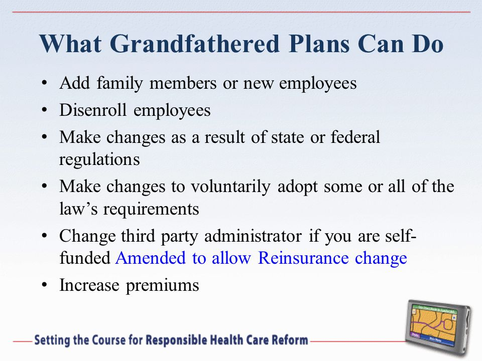 What Grandfathered Plans Can Do Add family members or new employees Disenroll employees Make changes as a result of state or federal regulations Make changes to voluntarily adopt some or all of the law's requirements Change third party administrator if you are self- funded Amended to allow Reinsurance change Increase premiums