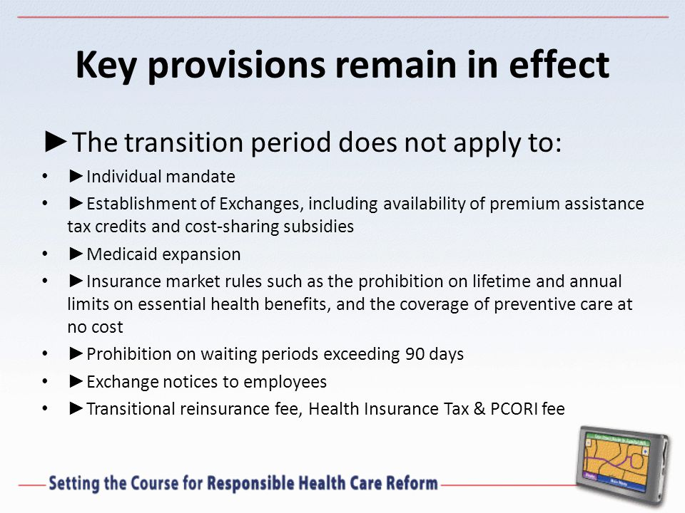 Key provisions remain in effect ► The transition period does not apply to: ► Individual mandate ► Establishment of Exchanges, including availability of premium assistance tax credits and cost-sharing subsidies ► Medicaid expansion ► Insurance market rules such as the prohibition on lifetime and annual limits on essential health benefits, and the coverage of preventive care at no cost ► Prohibition on waiting periods exceeding 90 days ► Exchange notices to employees ► Transitional reinsurance fee, Health Insurance Tax & PCORI fee