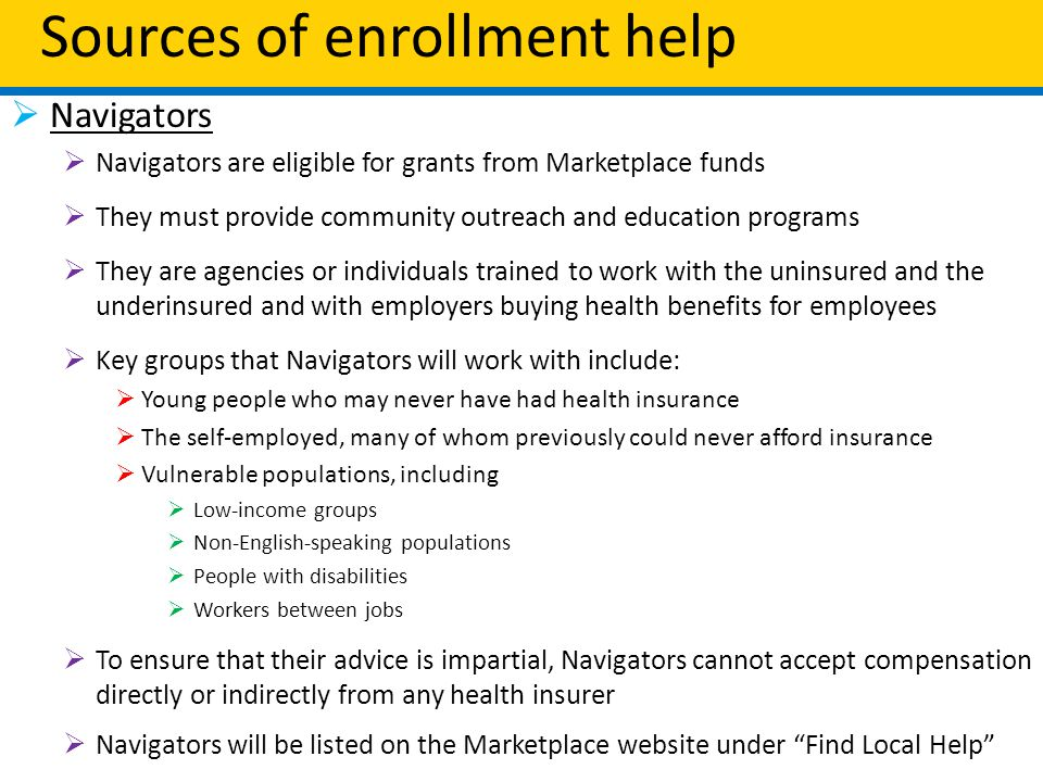 Sources of enrollment help  Navigators  Navigators are eligible for grants from Marketplace funds  They must provide community outreach and education programs  They are agencies or individuals trained to work with the uninsured and the underinsured and with employers buying health benefits for employees  Key groups that Navigators will work with include:  Young people who may never have had health insurance  The self-employed, many of whom previously could never afford insurance  Vulnerable populations, including  Low-income groups  Non-English-speaking populations  People with disabilities  Workers between jobs  To ensure that their advice is impartial, Navigators cannot accept compensation directly or indirectly from any health insurer  Navigators will be listed on the Marketplace website under Find Local Help