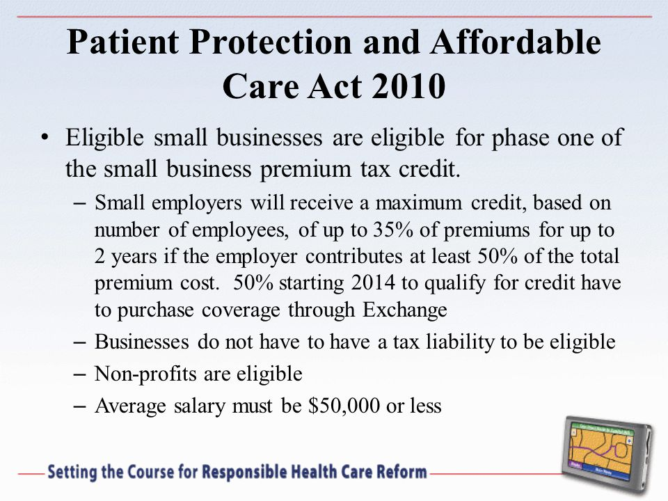 Patient Protection and Affordable Care Act 2010 Eligible small businesses are eligible for phase one of the small business premium tax credit.