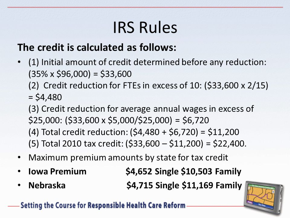 IRS Rules The credit is calculated as follows: (1) Initial amount of credit determined before any reduction: (35% x $96,000) = $33,600 (2) Credit reduction for FTEs in excess of 10: ($33,600 x 2/15) = $4,480 (3) Credit reduction for average annual wages in excess of $25,000: ($33,600 x $5,000/$25,000) = $6,720 (4) Total credit reduction: ($4,480 + $6,720) = $11,200 (5) Total 2010 tax credit: ($33,600 – $11,200) = $22,400.