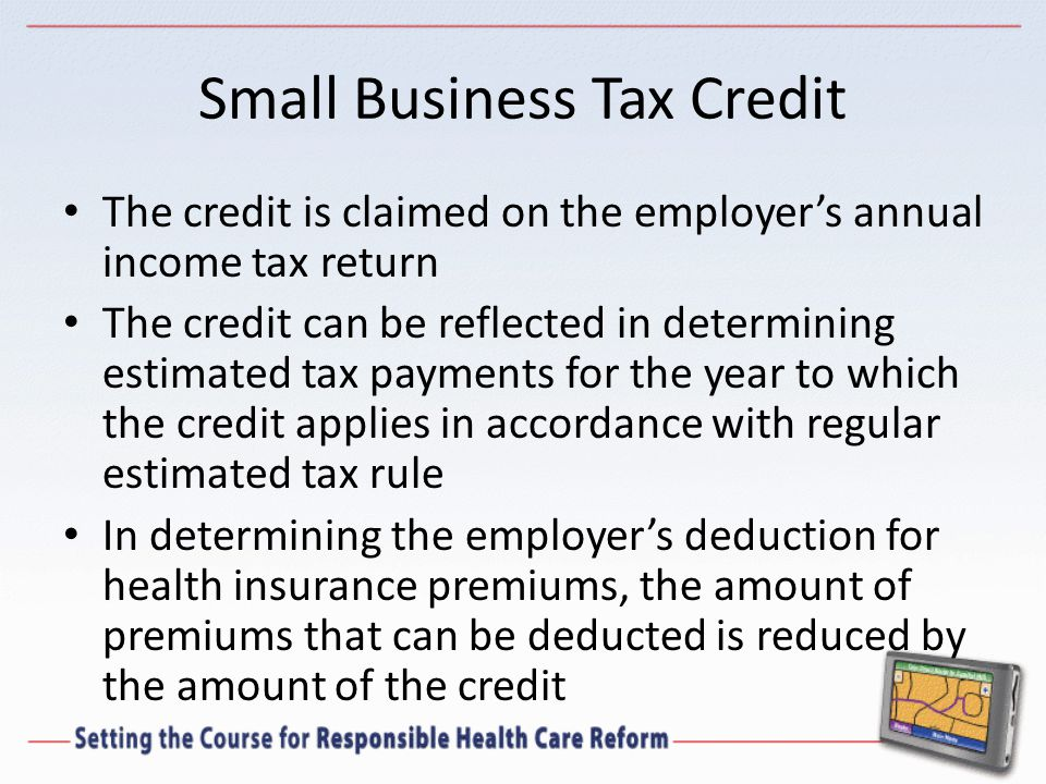 Small Business Tax Credit The credit is claimed on the employer's annual income tax return The credit can be reflected in determining estimated tax payments for the year to which the credit applies in accordance with regular estimated tax rule In determining the employer's deduction for health insurance premiums, the amount of premiums that can be deducted is reduced by the amount of the credit