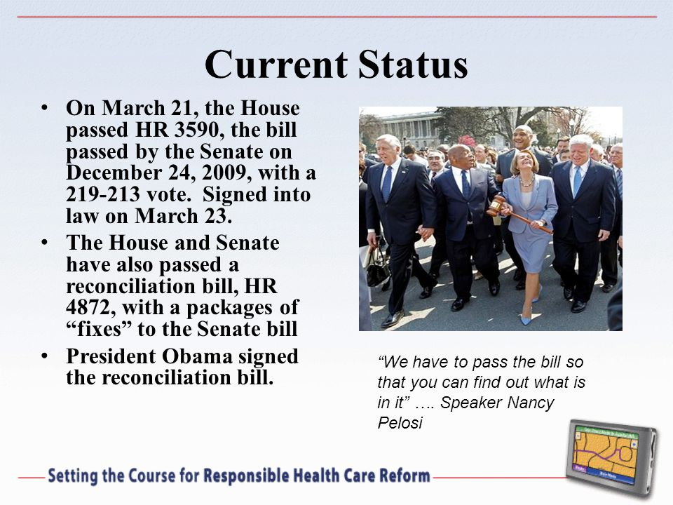 Current Status On March 21, the House passed HR 3590, the bill passed by the Senate on December 24, 2009, with a 219-213 vote.