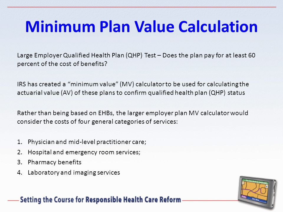 Minimum Plan Value Calculation Large Employer Qualified Health Plan (QHP) Test – Does the plan pay for at least 60 percent of the cost of benefits.