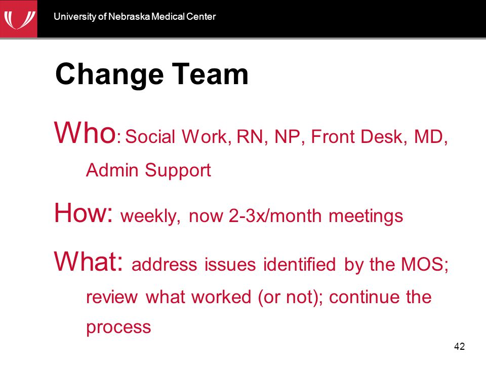Change Team Who : Social Work, RN, NP, Front Desk, MD, Admin Support How: weekly, now 2-3x/month meetings What: address issues identified by the MOS;