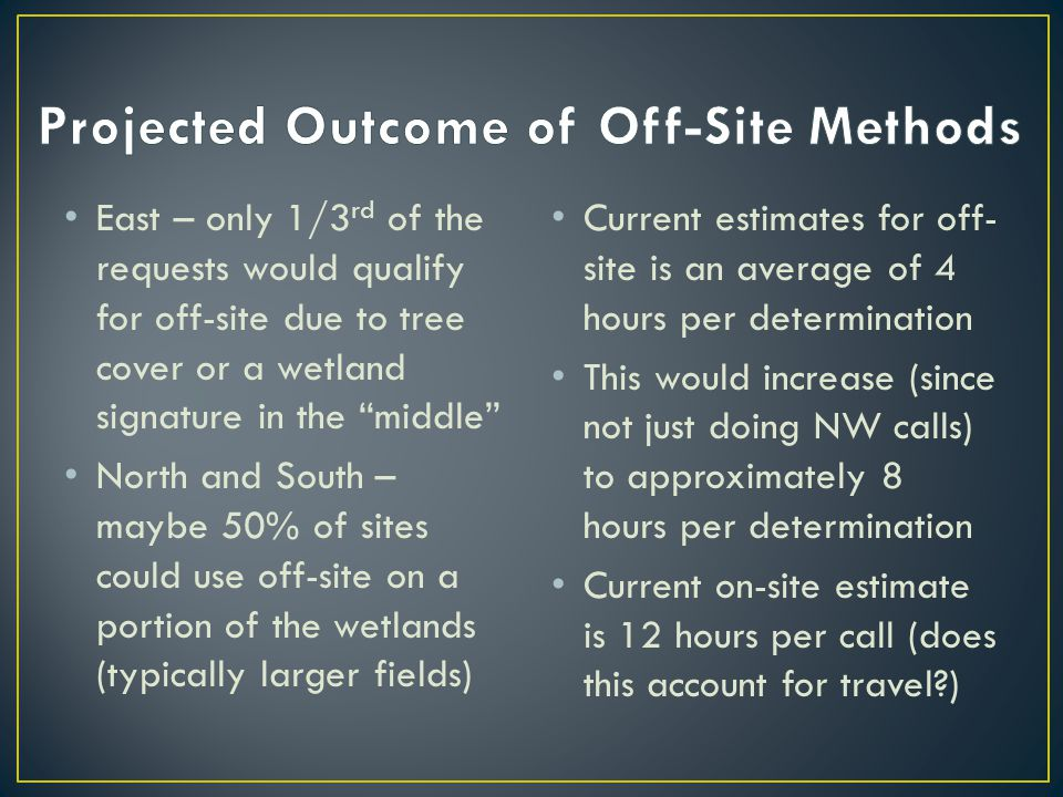 East – only 1/3 rd of the requests would qualify for off-site due to tree cover or a wetland signature in the middle North and South – maybe 50% of sites could use off-site on a portion of the wetlands (typically larger fields) Current estimates for off- site is an average of 4 hours per determination This would increase (since not just doing NW calls) to approximately 8 hours per determination Current on-site estimate is 12 hours per call (does this account for travel )