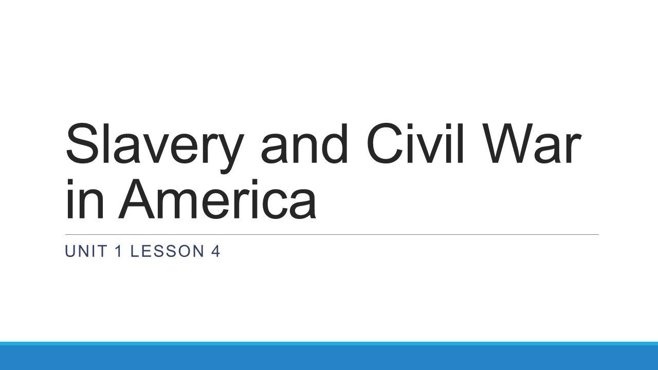 Slavery and Civil War in America UNIT 1 LESSON 4