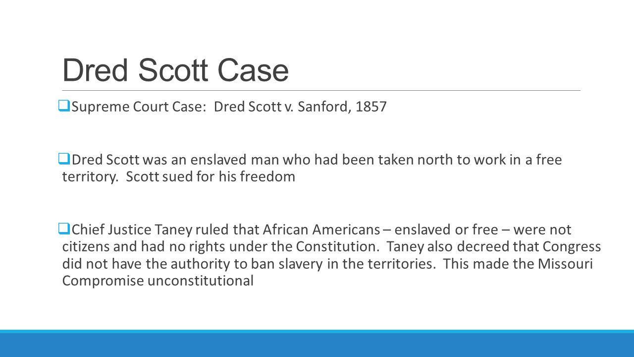 Dred Scott Case  Supreme Court Case: Dred Scott v. Sanford, 1857  Dred Scott was an enslaved man who had been taken north to work in a free territor