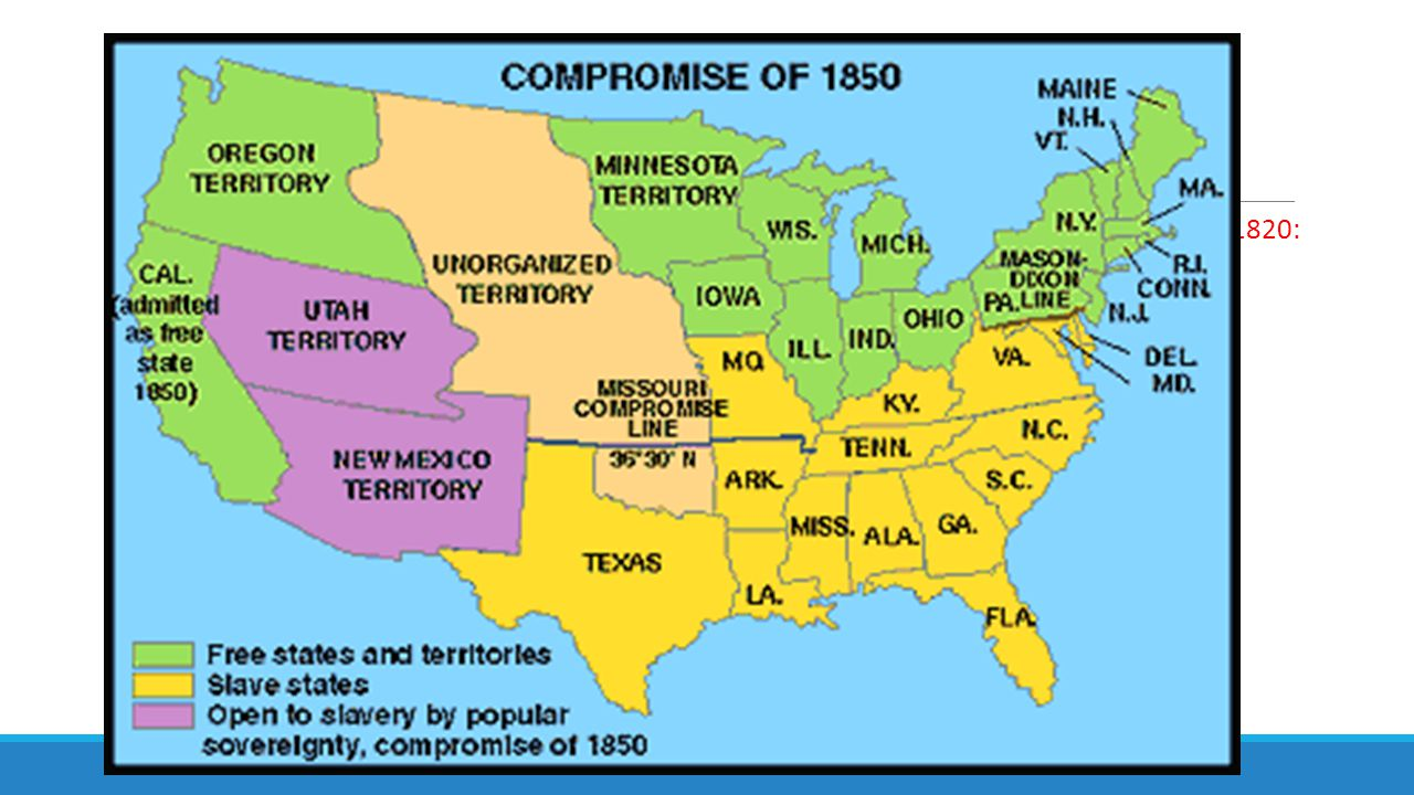 Slave State or Free State  1819 Missouri requests admission to the Union as a slave state = Missouri Compromise of 1820: - granted Missouri's request