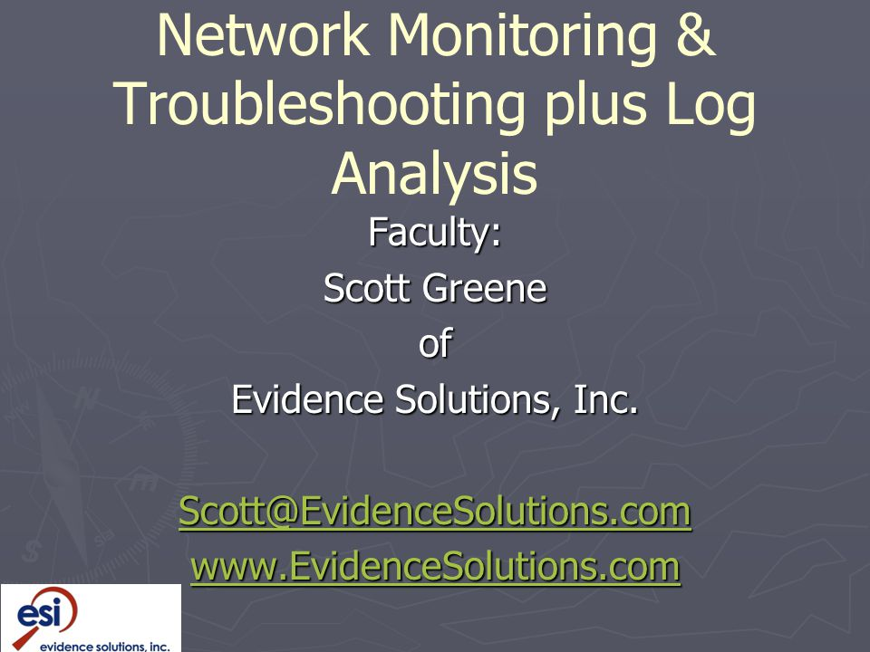 Network Monitoring & Troubleshooting plus Log Analysis Faculty: Scott Greene of Evidence Solutions, Inc.