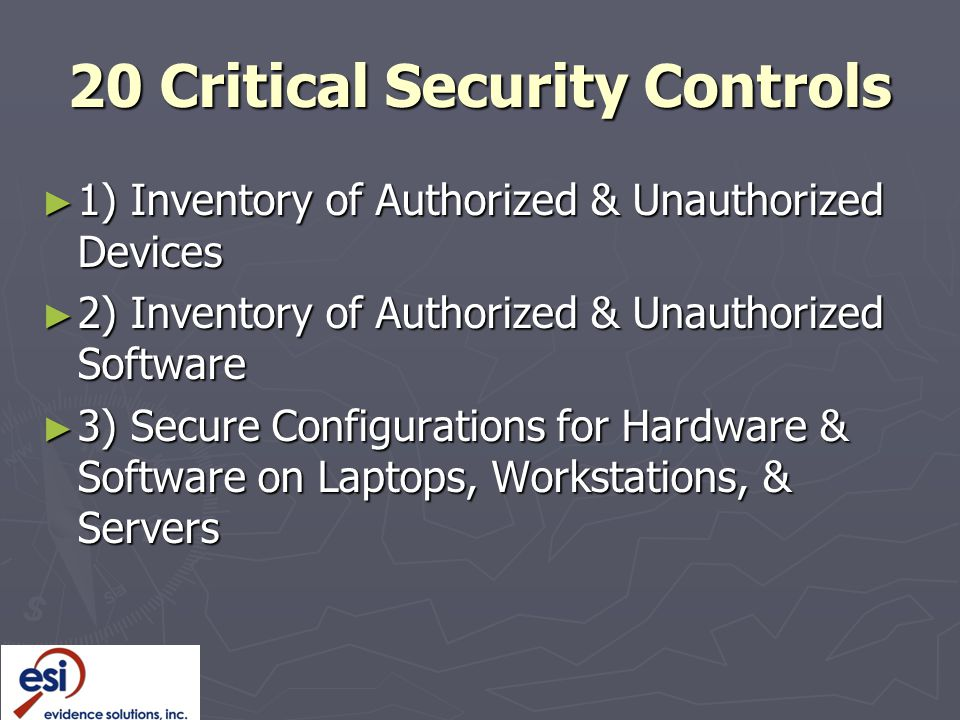 20 Critical Security Controls ► 1) Inventory of Authorized & Unauthorized Devices ► 2) Inventory of Authorized & Unauthorized Software ► 3) Secure Configurations for Hardware & Software on Laptops, Workstations, & Servers