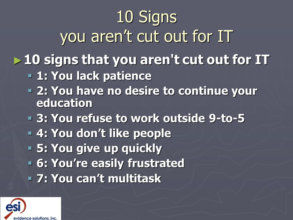 ► 10 signs that you aren t cut out for IT  1: You lack patience  2: You have no desire to continue your education  3: You refuse to work outside 9-to-5  4: You don't like people  5: You give up quickly  6: You're easily frustrated  7: You can't multitask 10 Signs you aren't cut out for IT