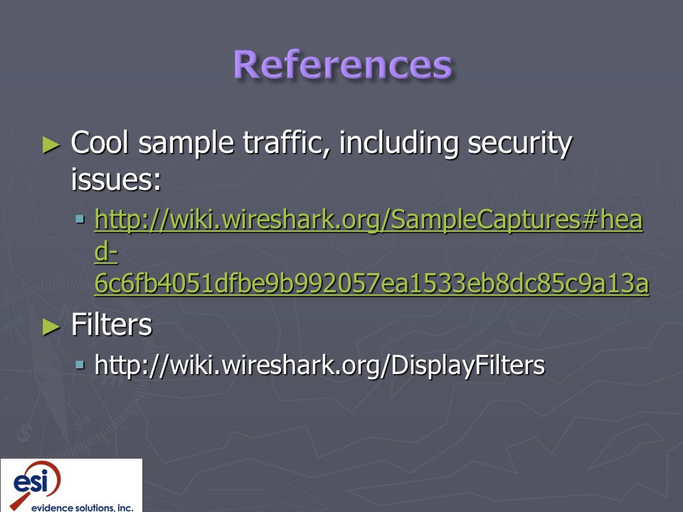 ► Cool sample traffic, including security issues:  http://wiki.wireshark.org/SampleCaptures#hea d- 6c6fb4051dfbe9b992057ea1533eb8dc85c9a13a http://wiki.wireshark.org/SampleCaptures#hea d- 6c6fb4051dfbe9b992057ea1533eb8dc85c9a13a http://wiki.wireshark.org/SampleCaptures#hea d- 6c6fb4051dfbe9b992057ea1533eb8dc85c9a13a ► Filters  http://wiki.wireshark.org/DisplayFilters