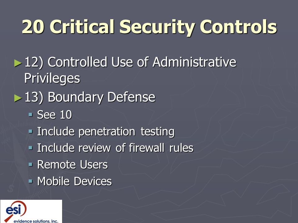 20 Critical Security Controls ► 12) Controlled Use of Administrative Privileges ► 13) Boundary Defense  See 10  Include penetration testing  Include review of firewall rules  Remote Users  Mobile Devices