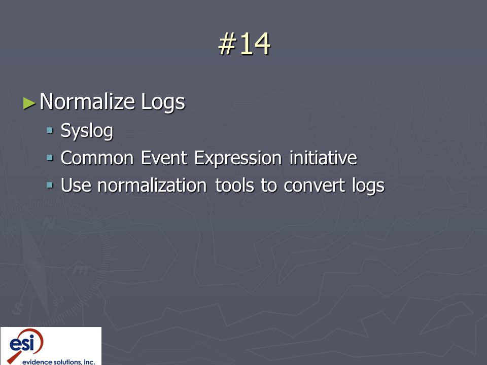 #14 ► Normalize Logs  Syslog  Common Event Expression initiative  Use normalization tools to convert logs