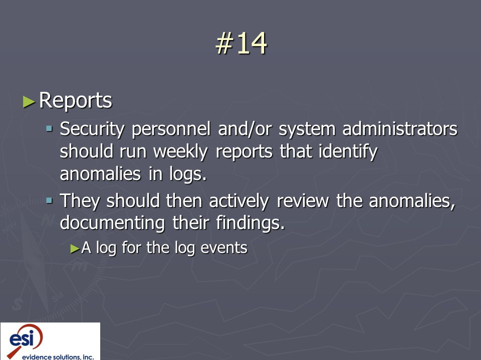 #14 ► Reports  Security personnel and/or system administrators should run weekly reports that identify anomalies in logs.