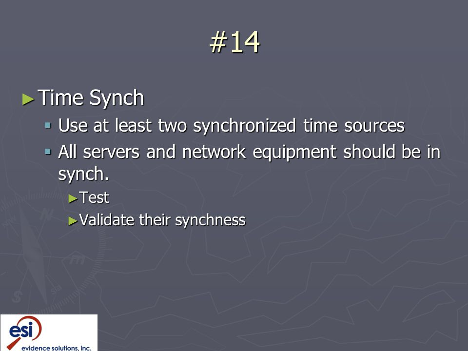 #14 ► Time Synch  Use at least two synchronized time sources  All servers and network equipment should be in synch.