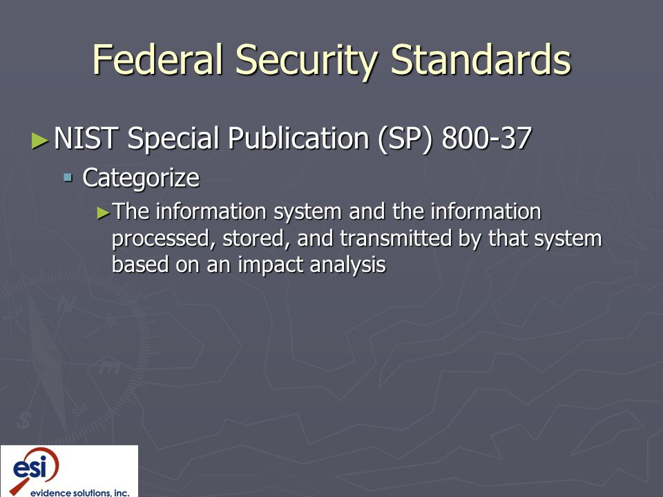 Federal Security Standards ► NIST Special Publication (SP) 800-37  Categorize ► The information system and the information processed, stored, and transmitted by that system based on an impact analysis