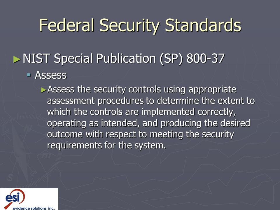 Federal Security Standards ► NIST Special Publication (SP) 800-37  Assess ► Assess the security controls using appropriate assessment procedures to determine the extent to which the controls are implemented correctly, operating as intended, and producing the desired outcome with respect to meeting the security requirements for the system.