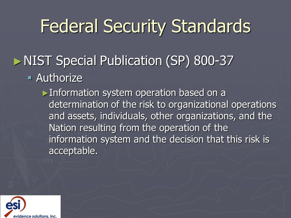 Federal Security Standards ► NIST Special Publication (SP) 800-37  Authorize ► Information system operation based on a determination of the risk to organizational operations and assets, individuals, other organizations, and the Nation resulting from the operation of the information system and the decision that this risk is acceptable.