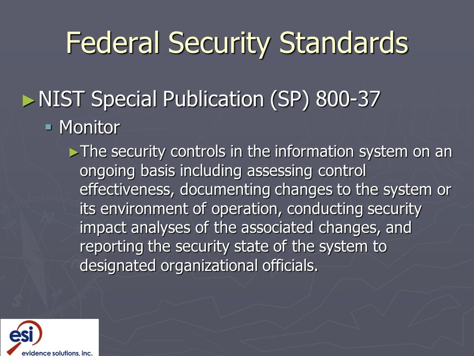 Federal Security Standards ► NIST Special Publication (SP) 800-37  Monitor ► The security controls in the information system on an ongoing basis including assessing control effectiveness, documenting changes to the system or its environment of operation, conducting security impact analyses of the associated changes, and reporting the security state of the system to designated organizational officials.