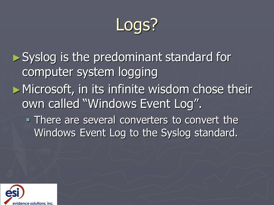 "Logs? ► Syslog is the predominant standard for computer system logging ► Microsoft, in its infinite wisdom chose their own called ""Windows Event Log""."