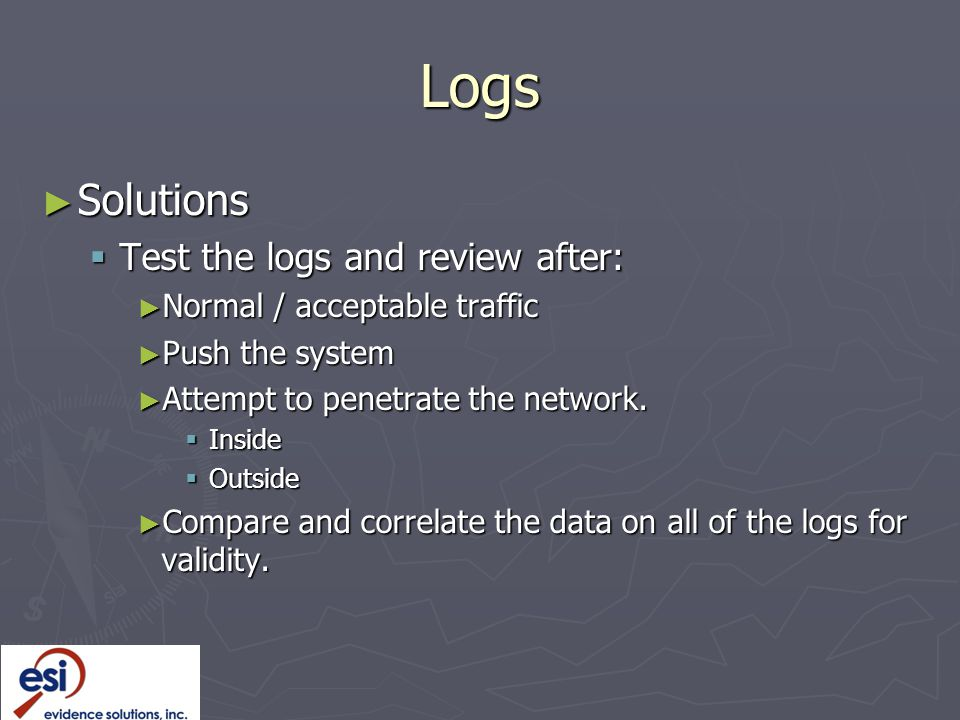 Logs ► Solutions  Test the logs and review after: ► Normal / acceptable traffic ► Push the system ► Attempt to penetrate the network.