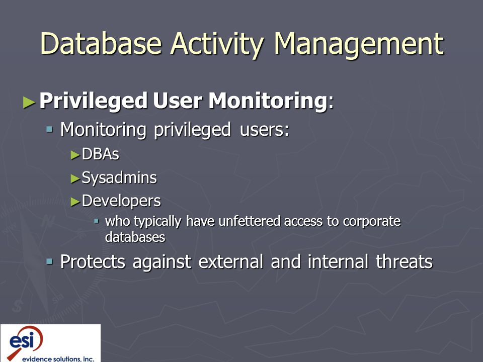 Database Activity Management ► Privileged User Monitoring:  Monitoring privileged users: ► DBAs ► Sysadmins ► Developers  who typically have unfettered access to corporate databases  Protects against external and internal threats
