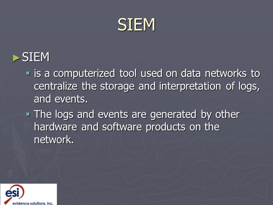 SIEM ► SIEM  is a computerized tool used on data networks to centralize the storage and interpretation of logs, and events.