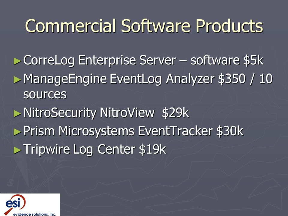 Commercial Software Products ► CorreLog Enterprise Server – software $5k ► ManageEngine EventLog Analyzer $350 / 10 sources ► NitroSecurity NitroView $29k ► Prism Microsystems EventTracker $30k ► Tripwire Log Center $19k