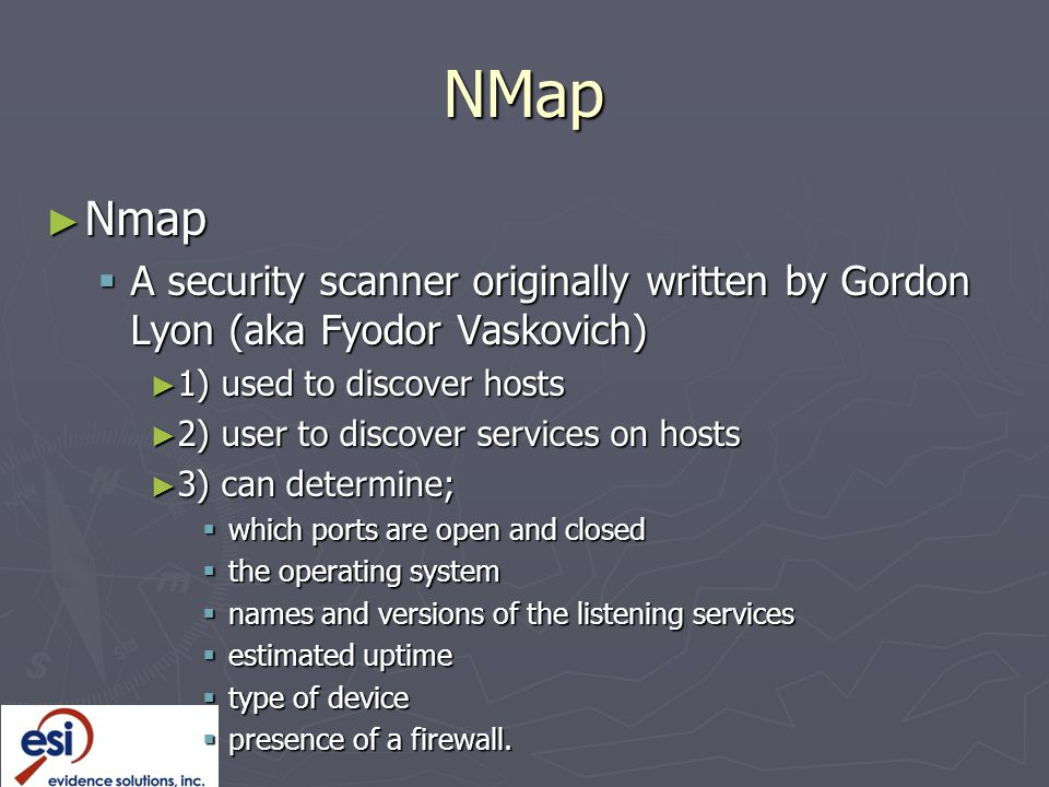 NMap ► Nmap  A security scanner originally written by Gordon Lyon (aka Fyodor Vaskovich) ► 1) used to discover hosts ► 2) user to discover services on hosts ► 3) can determine;  which ports are open and closed  the operating system  names and versions of the listening services  estimated uptime  type of device  presence of a firewall.