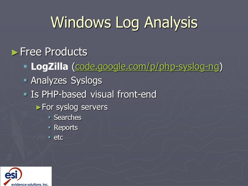 Windows Log Analysis ► Free Products  (code.google.com/p/php-syslog-ng)  LogZilla (code.google.com/p/php-syslog-ng)code.google.com/p/php-syslog-ng  Analyzes Syslogs  Is PHP-based visual front-end ► For syslog servers  Searches  Reports  etc