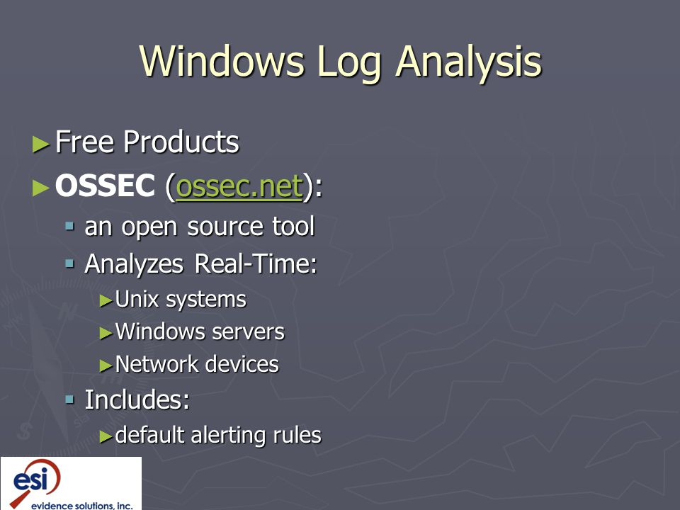 Windows Log Analysis ► Free Products ► (ossec.net): ► OSSEC (ossec.net):ossec.net  an open source tool  Analyzes Real-Time: ► Unix systems ► Windows servers ► Network devices  Includes: ► default alerting rules