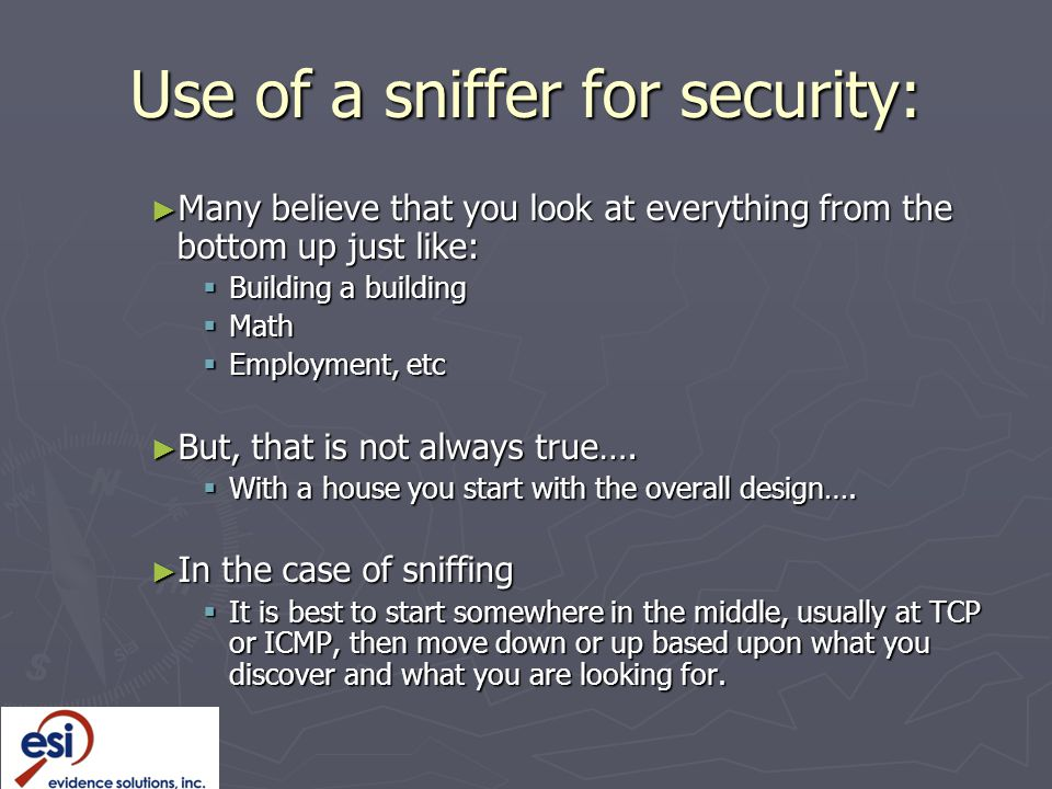 Use of a sniffer for security: ► Many believe that you look at everything from the bottom up just like:  Building a building  Math  Employment, etc ► But, that is not always true….