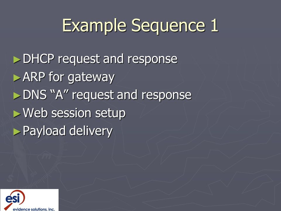 Example Sequence 1 ► DHCP request and response ► ARP for gateway ► DNS A request and response ► Web session setup ► Payload delivery