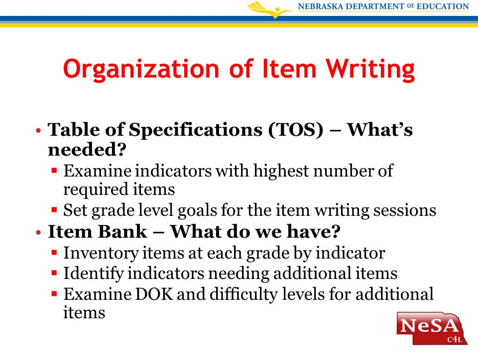 Organization of Item Writing Table of Specifications (TOS) – What's needed?  Examine indicators with highest number of required items  Set grade lev