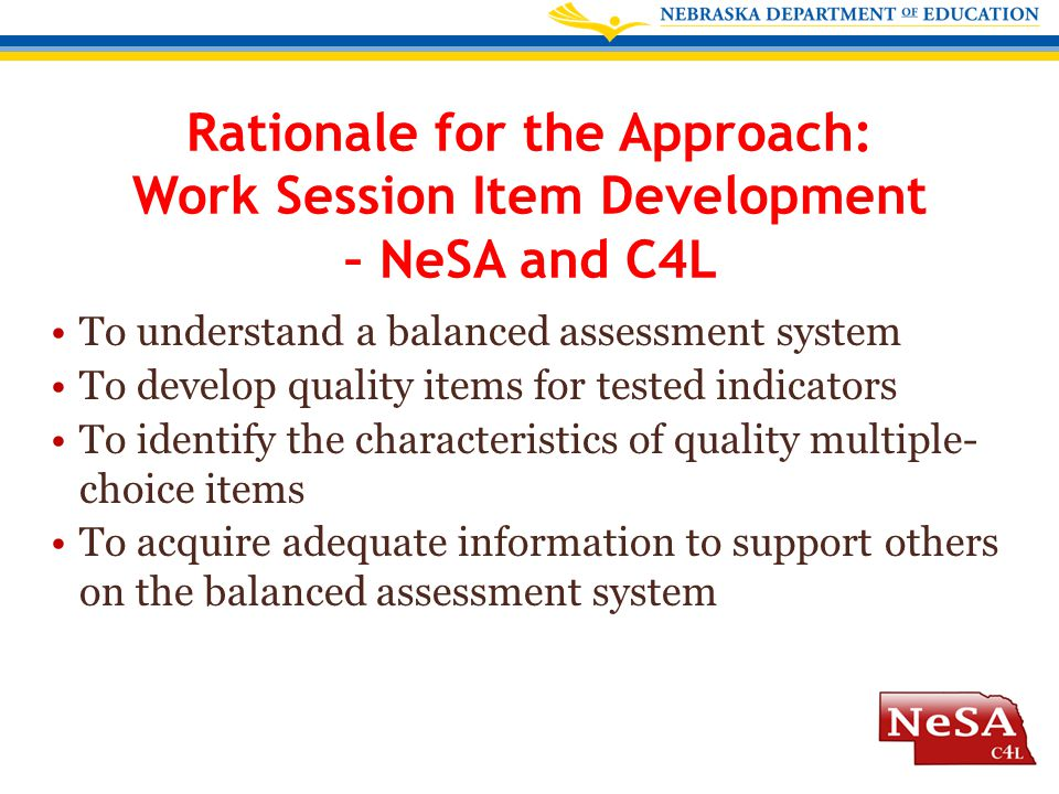 Rationale for the Approach: Work Session Item Development – NeSA and C4L To understand a balanced assessment system To develop quality items for teste