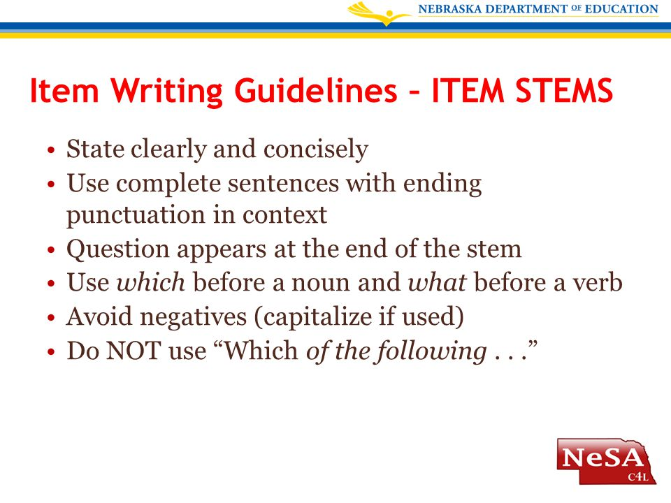Item Writing Guidelines – ITEM STEMS State clearly and concisely Use complete sentences with ending punctuation in context Question appears at the end