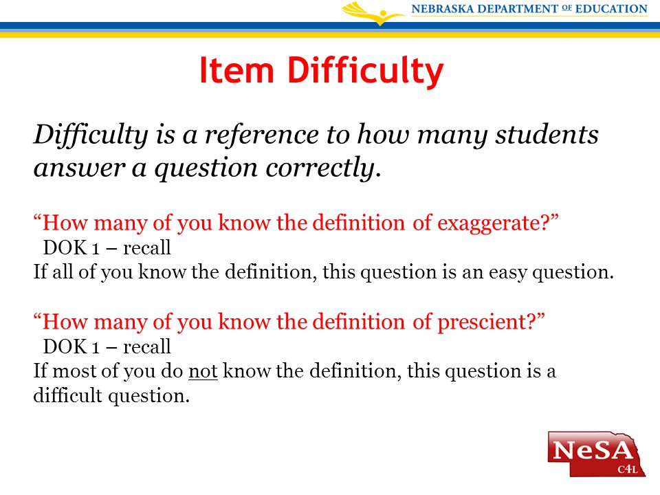 "Item Difficulty Difficulty is a reference to how many students answer a question correctly. ""How many of you know the definition of exaggerate?"" DOK 1"