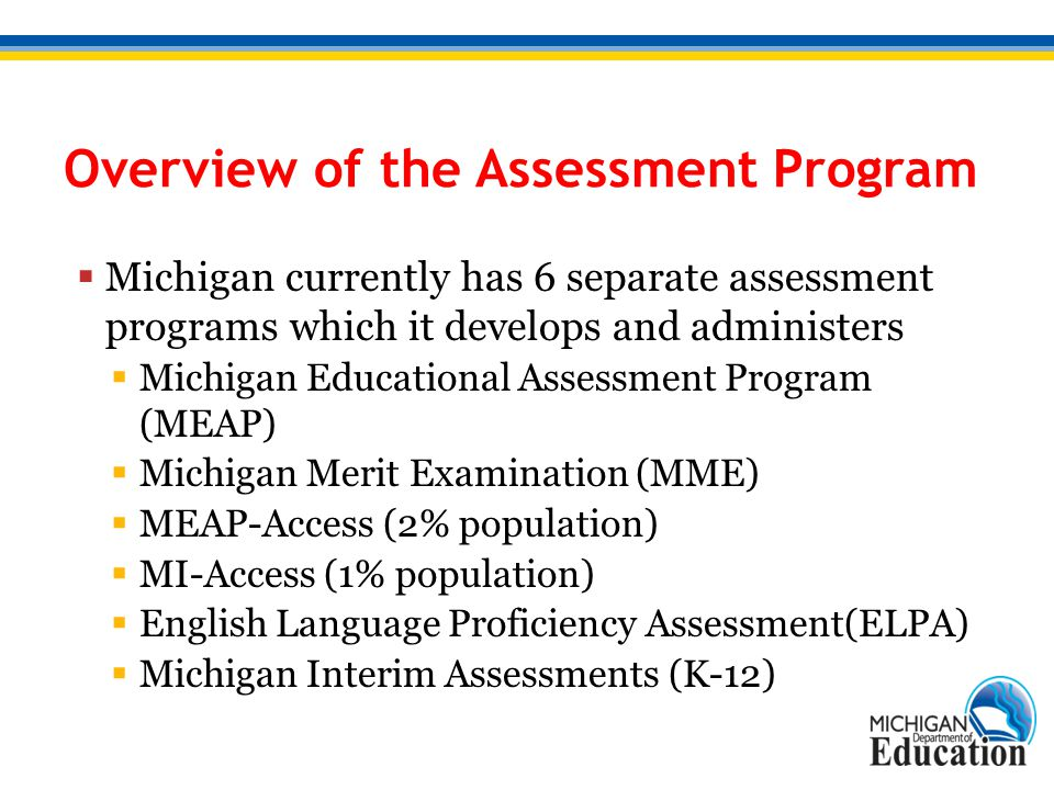 Overview of the Assessment Program  Michigan currently has 6 separate assessment programs which it develops and administers  Michigan Educational As