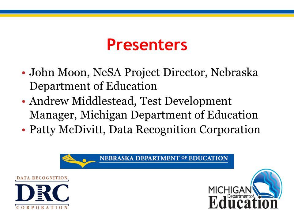 John Moon, NeSA Project Director, Nebraska Department of Education Andrew Middlestead, Test Development Manager, Michigan Department of Education Patty McDivitt, Data Recognition Corporation Presenters