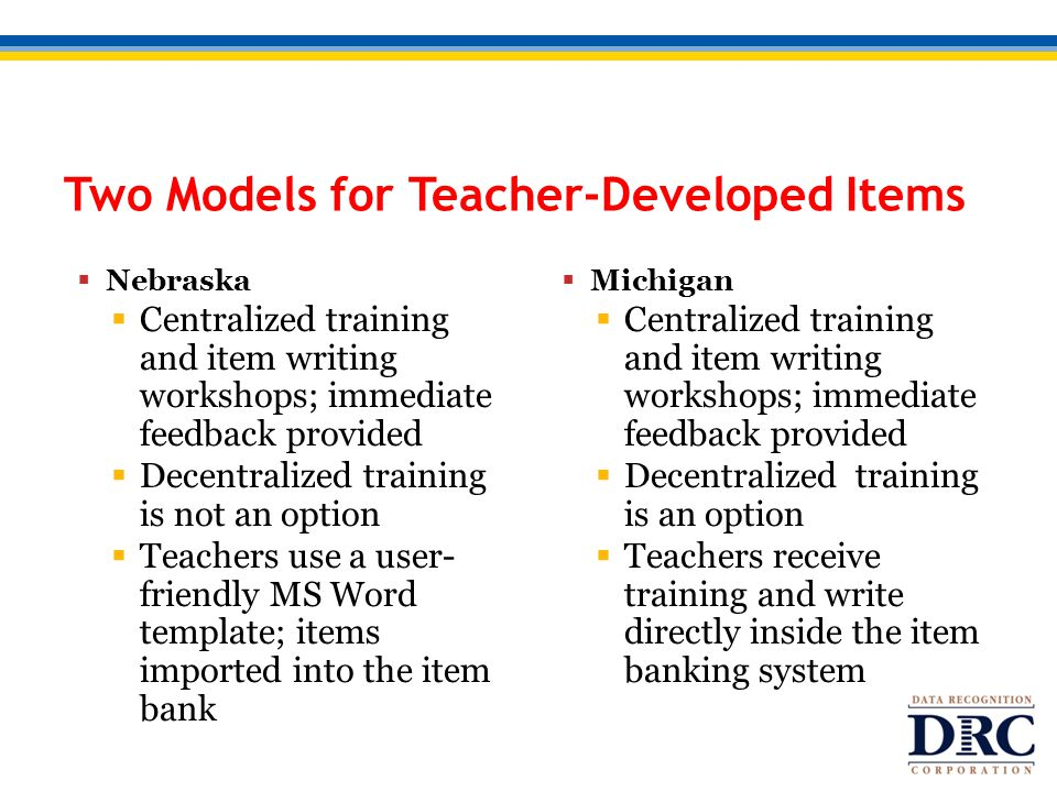 Two Models for Teacher-Developed Items  Nebraska  Centralized training and item writing workshops; immediate feedback provided  Decentralized training is not an option  Teachers use a user- friendly MS Word template; items imported into the item bank  Michigan  Centralized training and item writing workshops; immediate feedback provided  Decentralized training is an option  Teachers receive training and write directly inside the item banking system